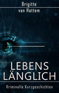 Lebenslänglich: Kriminelle Kurzgeschichten von Brigitte van Hattem